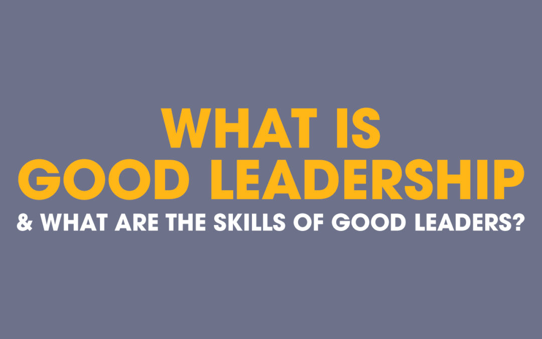 What Is Good Leadership & What Are The Skills Of Good Leaders?
